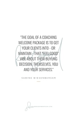 "The goal of a coaching welcome packet is to get your clients into - or maintain - that ""feel good"" vibe about their buying decision, themselves, you and your services. - By Sabine Biesenberger (Image: Pinterest QuoteCard 3)"
