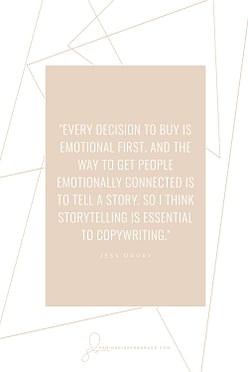 Every decision to buy is emotional first. And the way to get people emotionally connected is to tell a story. So I think storytelling is essential to copywriting. - By Jess Drury (Image: Pinterest QuoteCard 3)