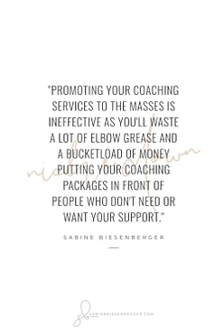 Promoting your coaching services to the masses is ineffective as you'll waste a lot of elbow grease and a bucketload of money putting your coaching packages in front of people who don't need or want your support. - By Sabine Biesenberger (Image: Pinterest QuoteCard 2)