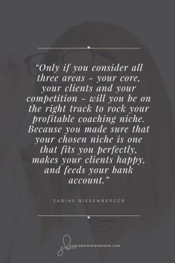 Only if you consider all three areas - your core, your clients and your competition - will you be on the right track to rock your profitable coaching niche. Because you made sure that your chosen niche is one that fits you perfectly, makes your clients happy, and feeds your bank account. - By Sabine Biesenberger (Image: Pinterest QuoteCard 1)