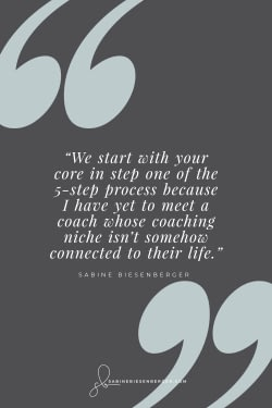 We start with your core in step one of the 5-step process because I have yet to meet a coach whose coaching niche isn't somehow connected to their life. - By Sabine Biesenberger (Image: Pinterest QuoteCard)